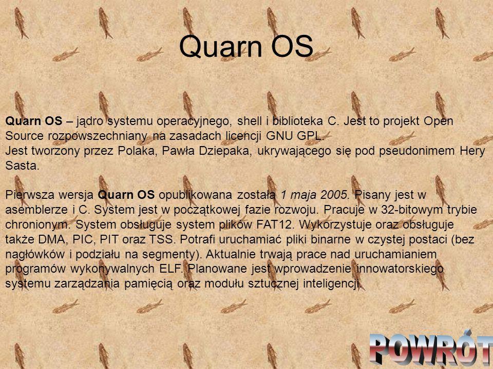 Quarn OS Quarn OS – jądro systemu operacyjnego, shell i biblioteka C. Jest to projekt Open Source rozpowszechniany na zasadach licencji GNU GPL. Jest
