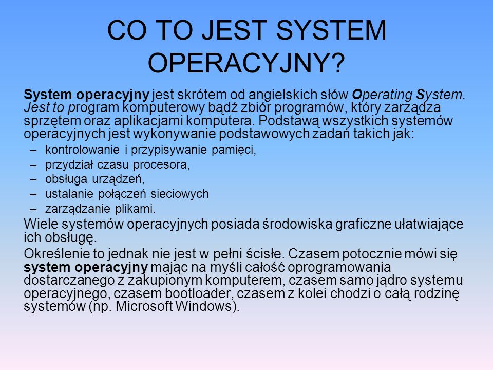 CO TO JEST SYSTEM OPERACYJNY? System operacyjny jest skrótem od angielskich słów Operating System. Jest to program komputerowy bądź zbiór programów, k