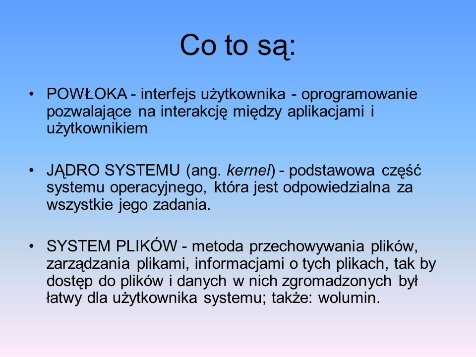 Co to są: POWŁOKA - interfejs użytkownika - oprogramowanie pozwalające na interakcję między aplikacjami i użytkownikiem JĄDRO SYSTEMU (ang. kernel) -