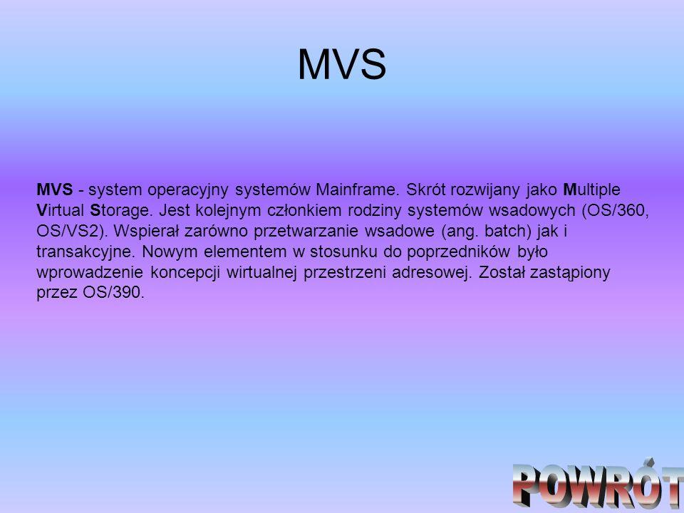 MVS MVS - system operacyjny systemów Mainframe. Skrót rozwijany jako Multiple Virtual Storage. Jest kolejnym członkiem rodziny systemów wsadowych (OS/