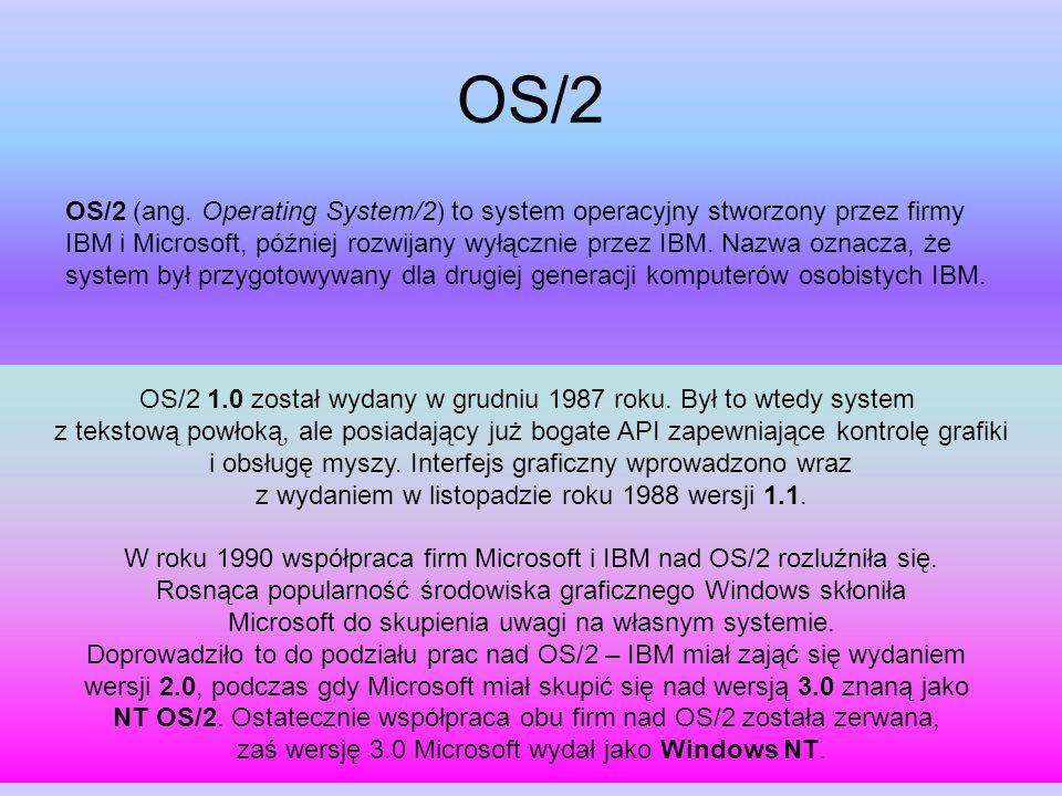 OS/2 OS/2 (ang. Operating System/2) to system operacyjny stworzony przez firmy IBM i Microsoft, później rozwijany wyłącznie przez IBM. Nazwa oznacza,