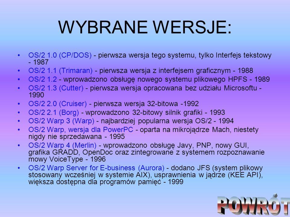 WYBRANE WERSJE: OS/2 1.0 (CP/DOS) - pierwsza wersja tego systemu, tylko Interfejs tekstowy - 1987 OS/2 1.1 (Trimaran) - pierwsza wersja z interfejsem