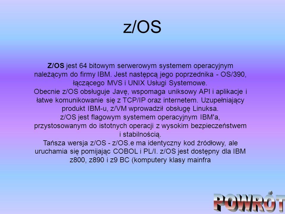 z/OS Z/OS jest 64 bitowym serwerowym systemem operacyjnym należącym do firmy IBM. Jest następcą jego poprzednika - OS/390, łączącego MVS i UNIX Usługi