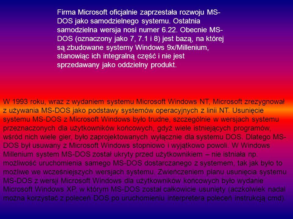 Firma Microsoft oficjalnie zaprzestała rozwoju MS- DOS jako samodzielnego systemu. Ostatnia samodzielna wersja nosi numer 6.22. Obecnie MS- DOS (oznac