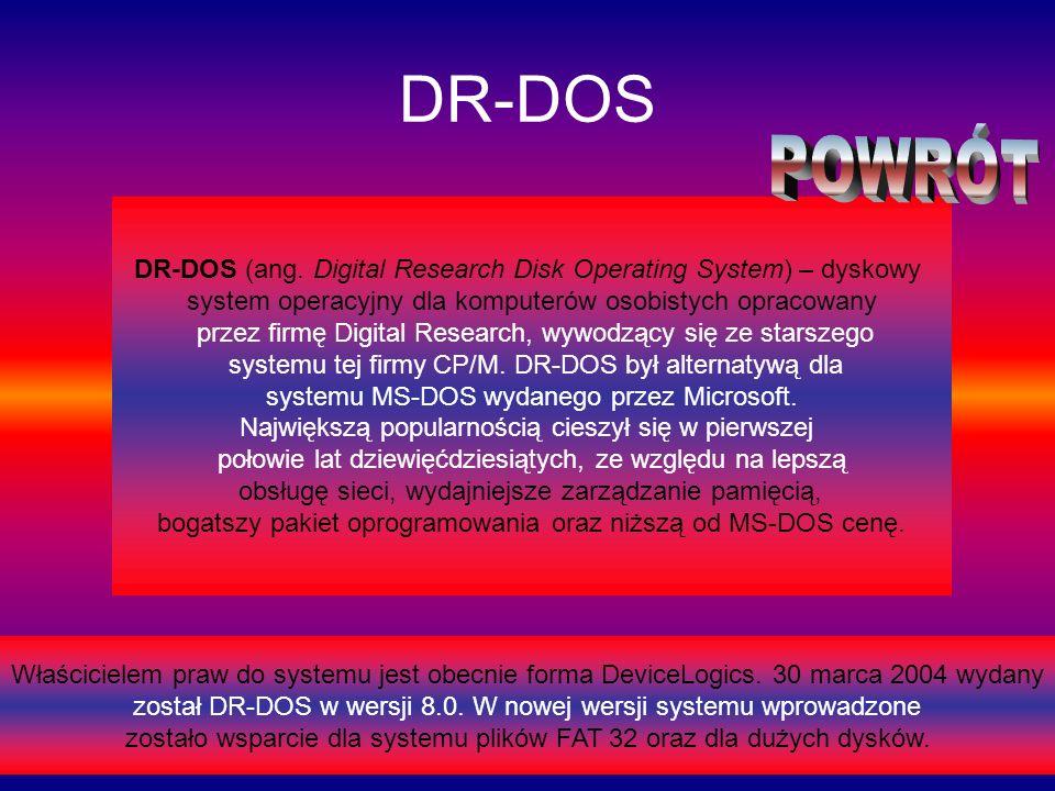DR-DOS DR-DOS (ang. Digital Research Disk Operating System) – dyskowy system operacyjny dla komputerów osobistych opracowany przez firmę Digital Resea