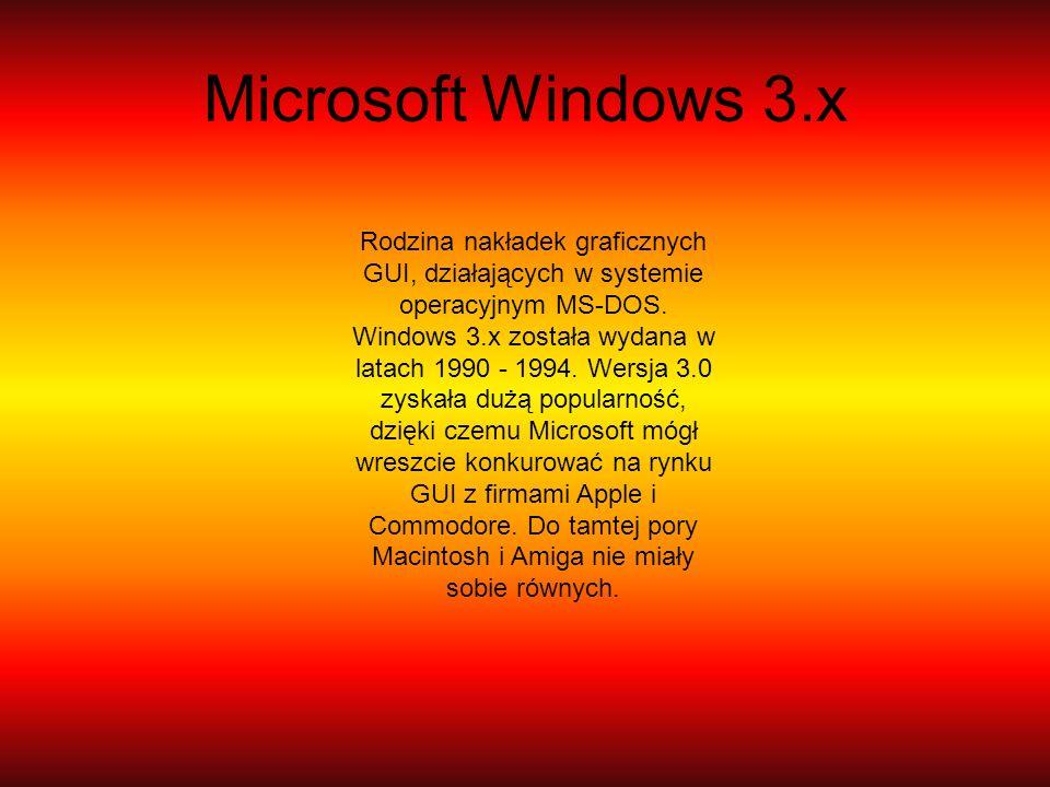 Microsoft Windows 3.x Rodzina nakładek graficznych GUI, działających w systemie operacyjnym MS-DOS. Windows 3.x została wydana w latach 1990 - 1994. W