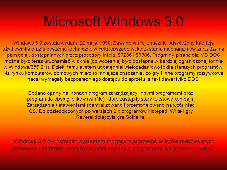 Microsoft Windows 3.0 Windows 3.0 została wydana 22 maja 1990. Zawarto w niej znacznie odświeżony interfejs użytkownika oraz ulepszenia techniczne w c