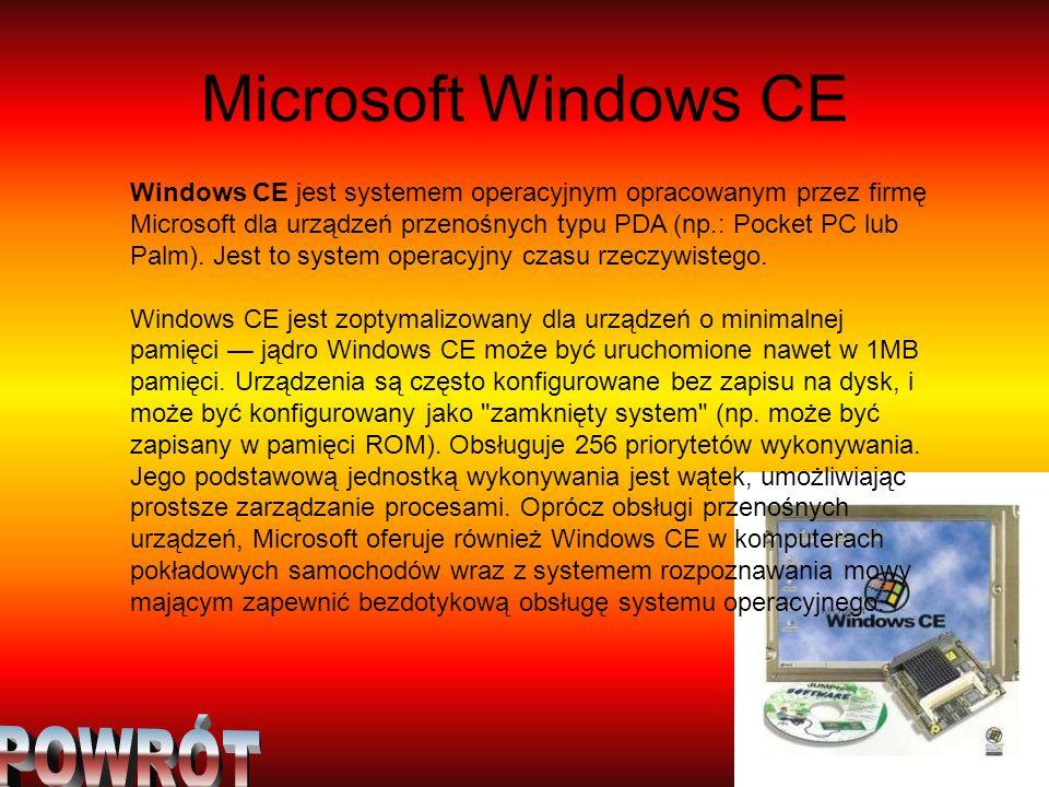 Microsoft Windows CE Windows CE jest systemem operacyjnym opracowanym przez firmę Microsoft dla urządzeń przenośnych typu PDA (np.: Pocket PC lub Palm