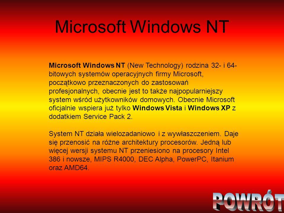 Microsoft Windows NT Microsoft Windows NT (New Technology) rodzina 32- i 64- bitowych systemów operacyjnych firmy Microsoft, początkowo przeznaczonych