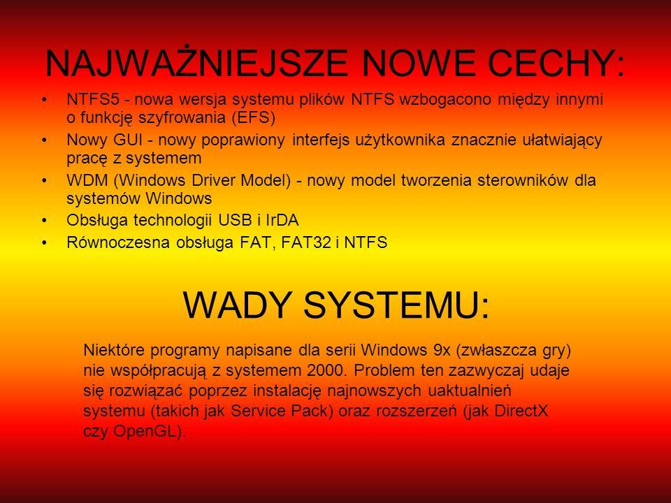 NAJWAŻNIEJSZE NOWE CECHY: NTFS5 - nowa wersja systemu plików NTFS wzbogacono między innymi o funkcję szyfrowania (EFS) Nowy GUI - nowy poprawiony inte