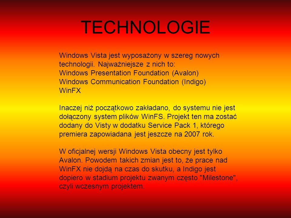 TECHNOLOGIE Windows Vista jest wyposażony w szereg nowych technologii. Najważniejsze z nich to: Windows Presentation Foundation (Avalon) Windows Commu