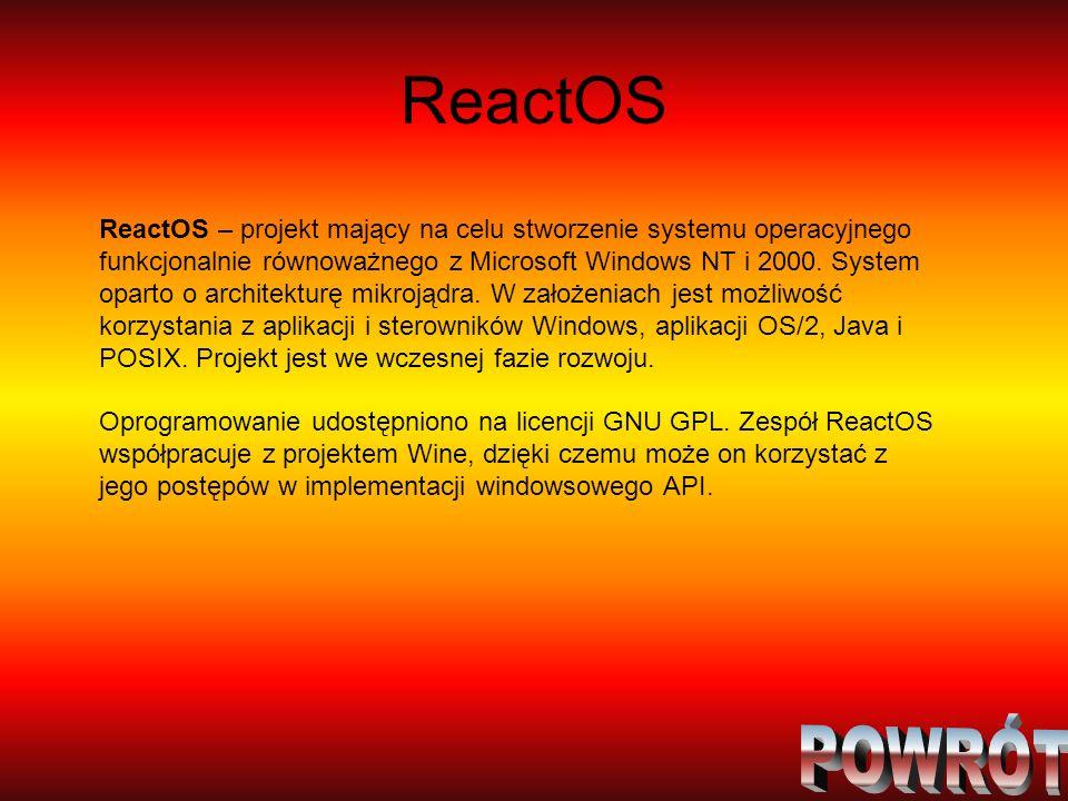 ReactOS ReactOS – projekt mający na celu stworzenie systemu operacyjnego funkcjonalnie równoważnego z Microsoft Windows NT i 2000. System oparto o arc