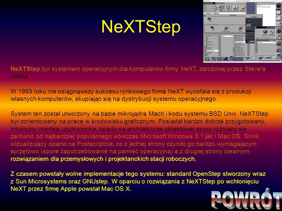 NeXTStep NeXTStep był systemem operacyjnym dla komputerów firmy NeXT, założonej przez Steve'a Jobsa. W 1993 roku nie osiągnąwszy sukcesu rynkowego fir