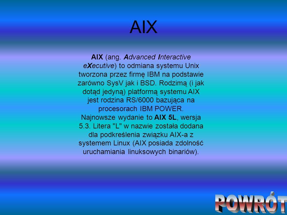 AIX AIX (ang. Advanced Interactive eXecutive) to odmiana systemu Unix tworzona przez firmę IBM na podstawie zarówno SysV jak i BSD. Rodzimą (i jak dot