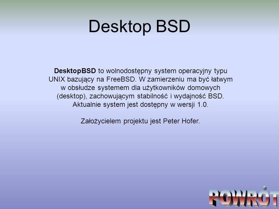 Desktop BSD DesktopBSD to wolnodostępny system operacyjny typu UNIX bazujący na FreeBSD. W zamierzeniu ma być łatwym w obsłudze systemem dla użytkowni