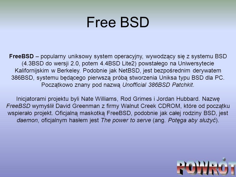 Free BSD FreeBSD – popularny uniksowy system operacyjny, wywodzący się z systemu BSD (4.3BSD do wersji 2.0, potem 4.4BSD Lite2) powstałego na Uniwersy