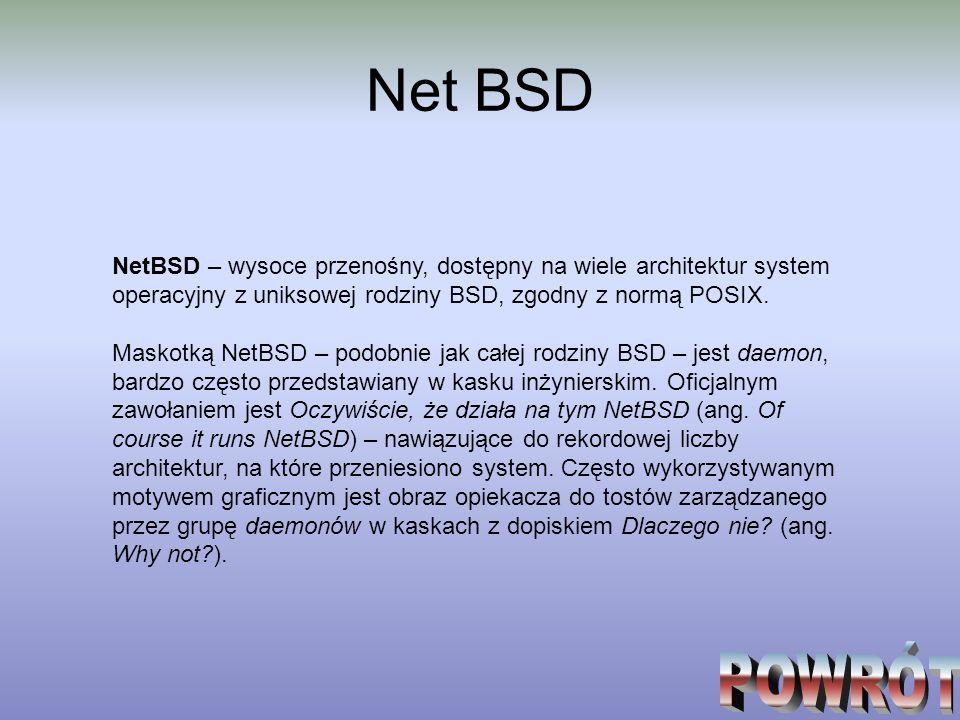 Net BSD NetBSD – wysoce przenośny, dostępny na wiele architektur system operacyjny z uniksowej rodziny BSD, zgodny z normą POSIX. Maskotką NetBSD – po
