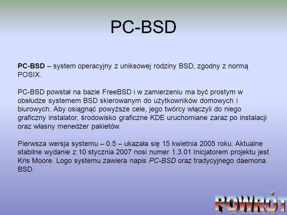 PC-BSD PC-BSD – system operacyjny z uniksowej rodziny BSD, zgodny z normą POSIX. PC-BSD powstał na bazie FreeBSD i w zamierzeniu ma być prostym w obsł