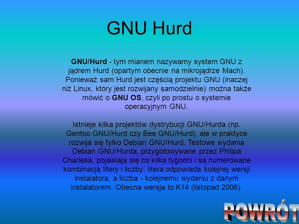 GNU Hurd GNU/Hurd - tym mianem nazywamy system GNU z jądrem Hurd (opartym obecnie na mikrojądrze Mach). Ponieważ sam Hurd jest częścią projektu GNU (i