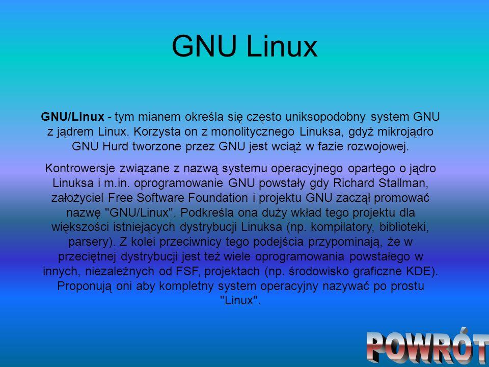 GNU Linux GNU/Linux - tym mianem określa się często uniksopodobny system GNU z jądrem Linux. Korzysta on z monolitycznego Linuksa, gdyż mikrojądro GNU