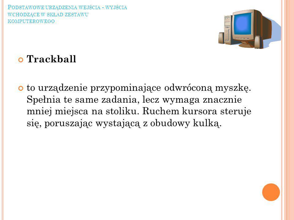 P ODSTAWOWE URZĄDZENIA WEJŚCIA - WYJŚCIA WCHODZĄCE W SKŁAD ZESTAWU KOMPUTEROWEGO Trackball to urządzenie przypominające odwróconą myszkę.