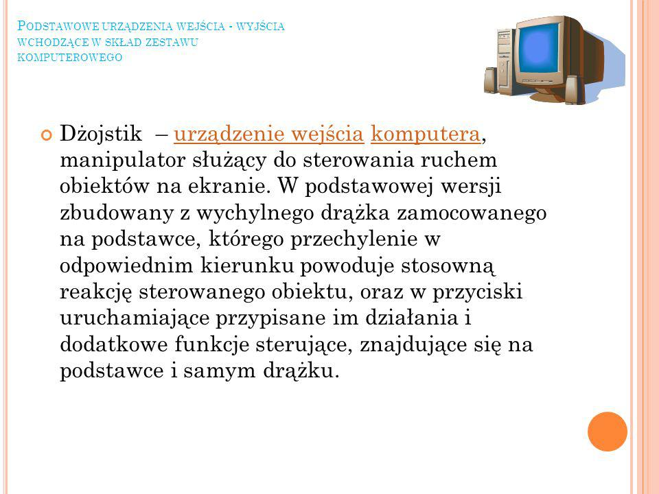 P ODSTAWOWE URZĄDZENIA WEJŚCIA - WYJŚCIA WCHODZĄCE W SKŁAD ZESTAWU KOMPUTEROWEGO Dżojstik – urządzenie wejścia komputera, manipulator służący do sterowania ruchem obiektów na ekranie.