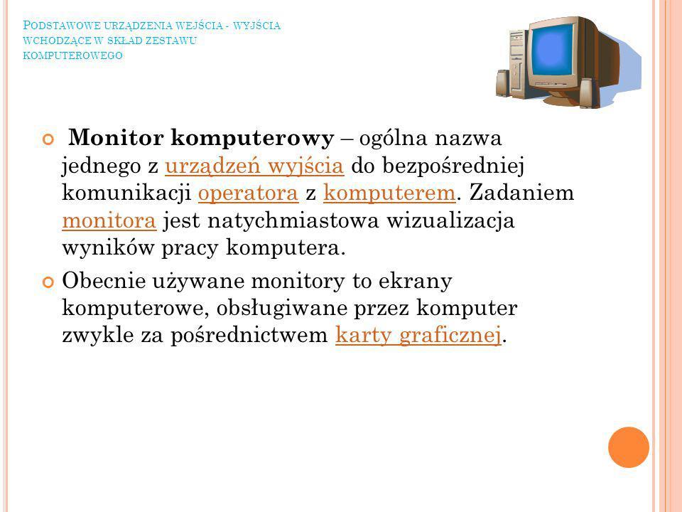 P ODSTAWOWE URZĄDZENIA WEJŚCIA - WYJŚCIA WCHODZĄCE W SKŁAD ZESTAWU KOMPUTEROWEGO Monitor komputerowy – ogólna nazwa jednego z urządzeń wyjścia do bezpośredniej komunikacji operatora z komputerem.