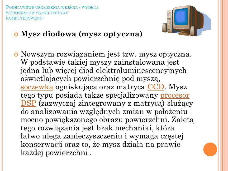 Mysz diodowa (mysz optyczna) Nowszym rozwiązaniem jest tzw. mysz optyczna. W podstawie takiej myszy zainstalowana jest jedna lub więcej diod elektrolu