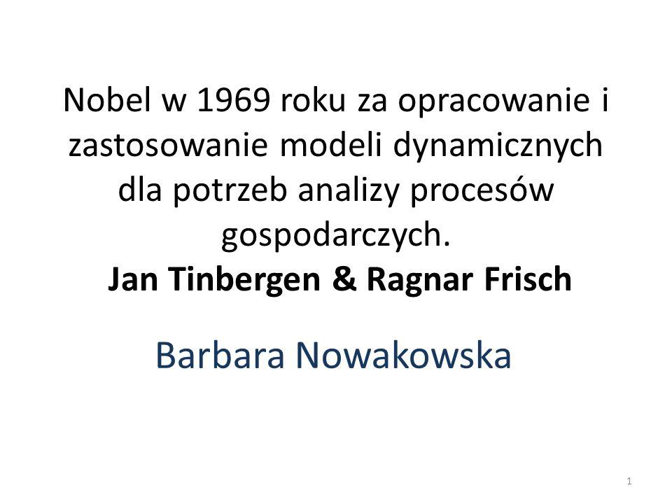 Nobel w 1969 roku za opracowanie i zastosowanie modeli dynamicznych dla potrzeb analizy procesów gospodarczych. Jan Tinbergen & Ragnar Frisch Barbara