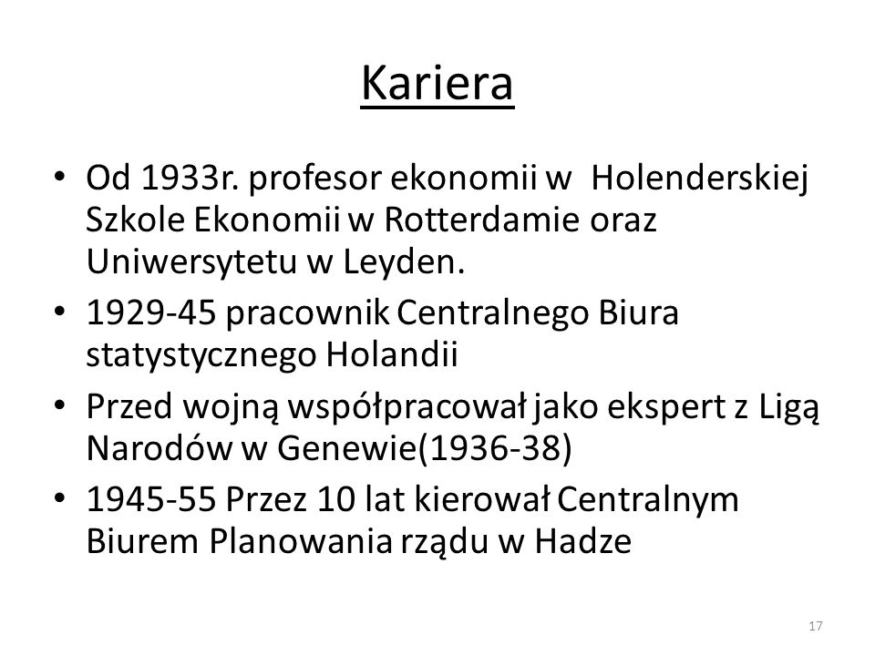 Kariera Od 1933r. profesor ekonomii w Holenderskiej Szkole Ekonomii w Rotterdamie oraz Uniwersytetu w Leyden. 1929-45 pracownik Centralnego Biura stat