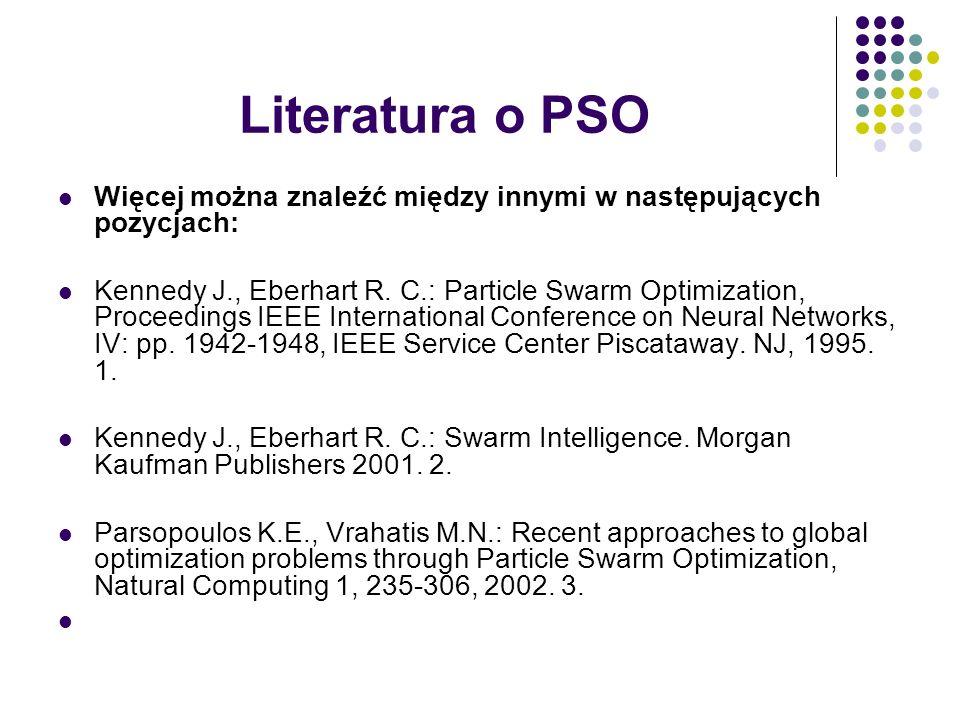 Literatura o PSO Więcej można znaleźć między innymi w następujących pozycjach: Kennedy J., Eberhart R. C.: Particle Swarm Optimization, Proceedings IE