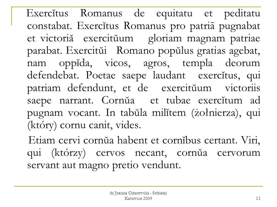 dr Joanna Ożarowska - Sobieraj Katowice 2009 15 Exercĭtus Romanus de equitatu et peditatu constabat. Exercĭtus Romanus pro patriā pugnabat et victoriă