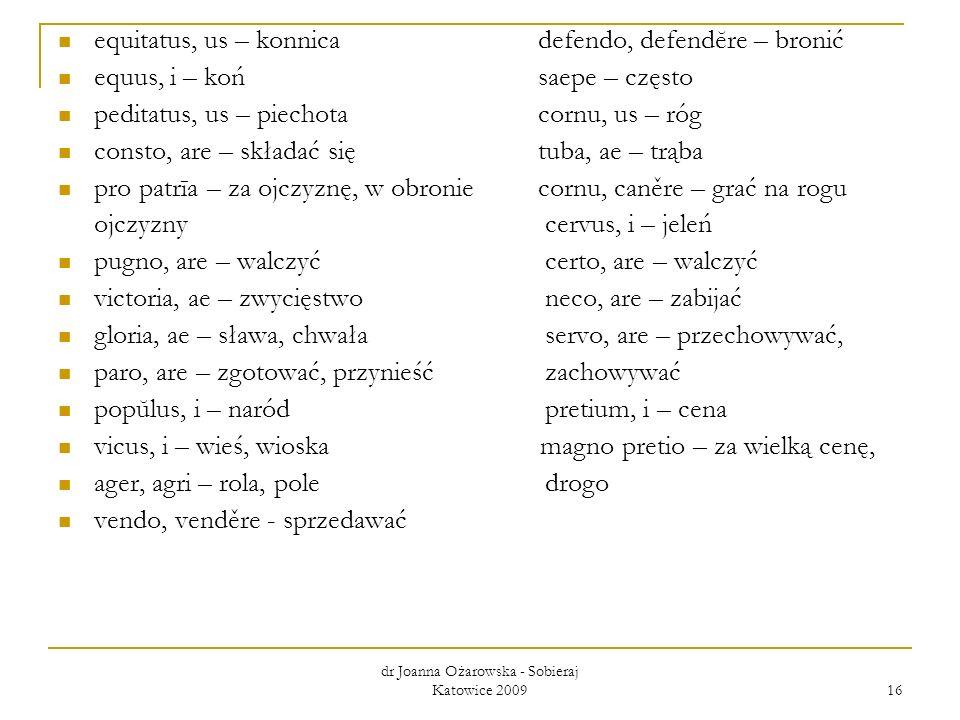 dr Joanna Ożarowska - Sobieraj Katowice 2009 16 equitatus, us – konnica defendo, defendĕre – bronić equus, i – koń saepe – często peditatus, us – piec