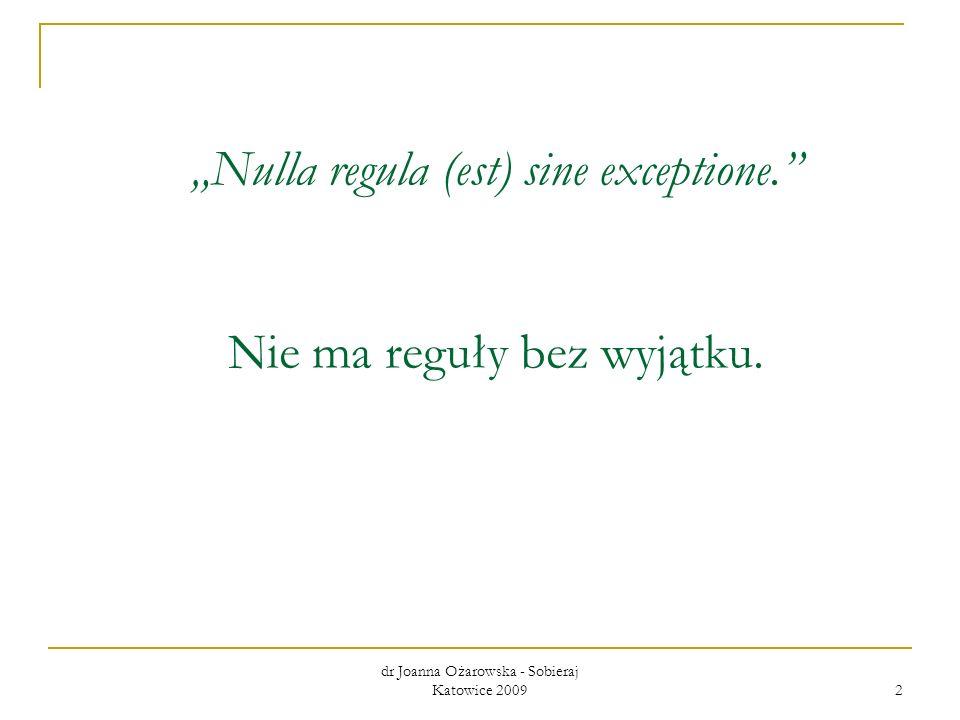 dr Joanna Ożarowska - Sobieraj Katowice 2009 2 Nulla regula (est) sine exceptione. Nie ma reguły bez wyjątku.