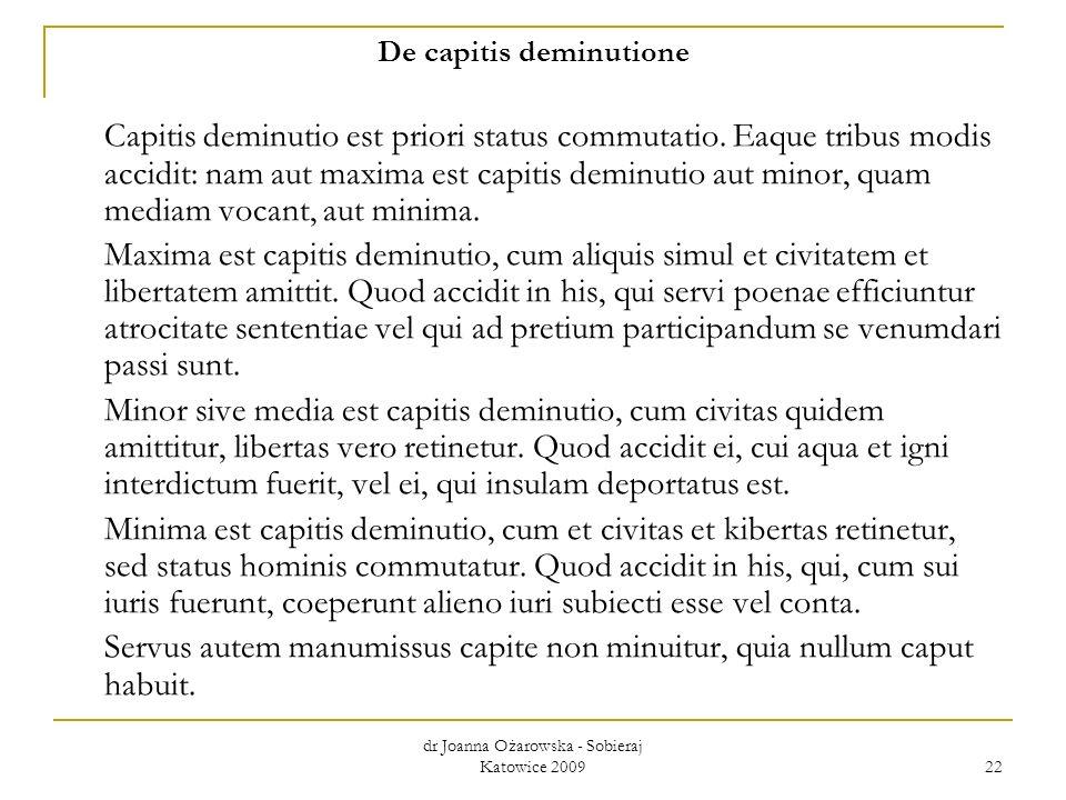 dr Joanna Ożarowska - Sobieraj Katowice 2009 22 De capitis deminutione Capitis deminutio est priori status commutatio. Eaque tribus modis accidit: nam