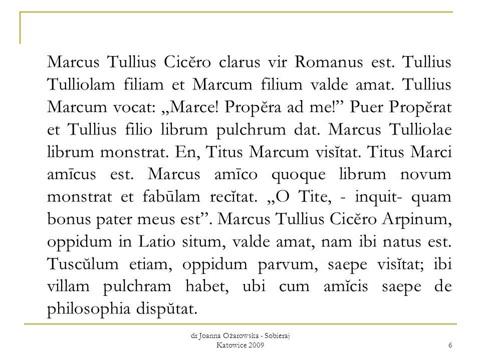 dr Joanna Ożarowska - Sobieraj Katowice 2009 6 Marcus Tullius Cicĕro clarus vir Romanus est. Tullius Tulliolam filiam et Marcum filium valde amat. Tul