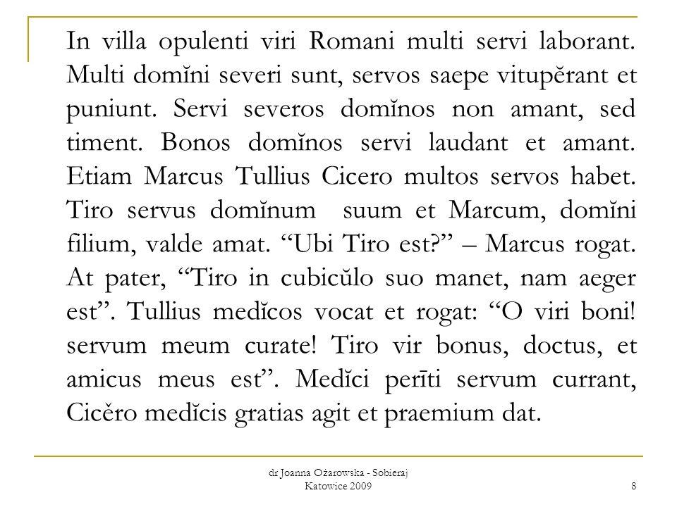 dr Joanna Ożarowska - Sobieraj Katowice 2009 9 opulentus,a,um – zamożny, bogaty suus, sua, suum – swój multi, multae, multa – wielu, liczni at – laboro, are – pracować cubicŭlum, i – sypialnia domĭnus, i – pan maneo, manēre – pozostawać, przebywać sevērus, a, um – surowy medĭcus, i – lekarz vitupěro, are – karcić, ganić curo, are – leczyć puniunt – karzą doctus, a, um – uczony, wykształcony sed – lecz perītus, a, um – doświadczony, biegły haběo, habēre – mieć praemium, i – nagroda