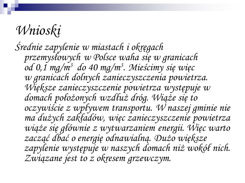 Wnioski Średnie zapylenie w miastach i okręgach przemysłowych w Polsce waha się w granicach od 0,1 mg/m 3 do 40 mg/m 3. Mieścimy się więc w granicach