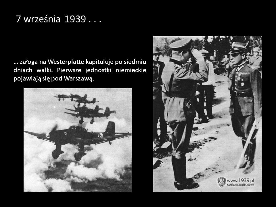 7 września 1939... … załoga na Westerplatte kapituluje po siedmiu dniach walki. Pierwsze jednostki niemieckie pojawiają się pod Warszawą.