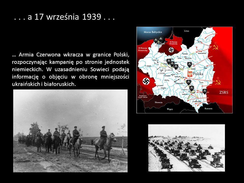 ... a 17 września 1939... … Armia Czerwona wkracza w granice Polski, rozpoczynając kampanię po stronie jednostek niemieckich. W uzasadnieniu Sowieci p