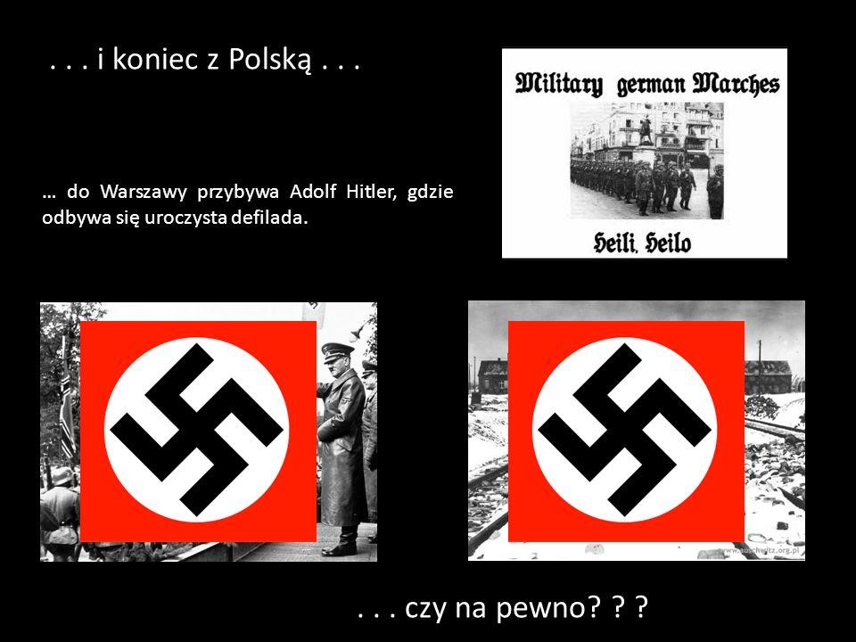 ... i koniec z Polską... … do Warszawy przybywa Adolf Hitler, gdzie odbywa się uroczysta defilada.... czy na pewno? ? ?