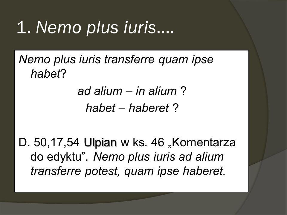 1. Nemo plus iuris…. Nemo plus iuris transferre quam ipse habet? ad alium – in alium ? habet – haberet ? Ulpian D. 50,17,54 Ulpian w ks. 46 Komentarza
