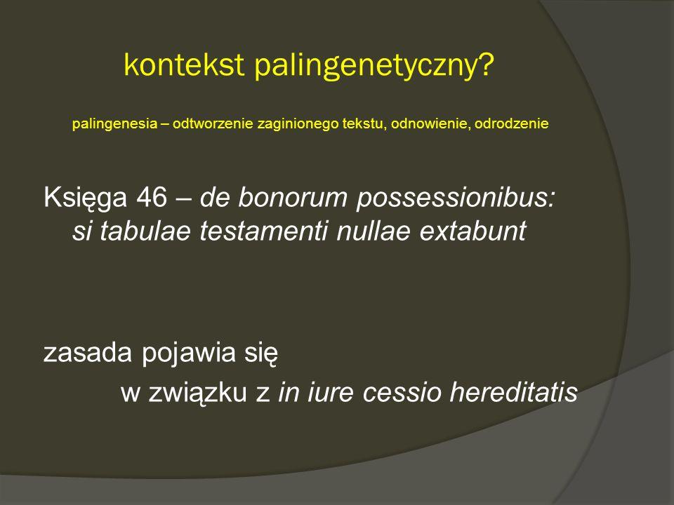 kontekst palingenetyczny? palingenesia – odtworzenie zaginionego tekstu, odnowienie, odrodzenie Księga 46 – de bonorum possessionibus: si tabulae test