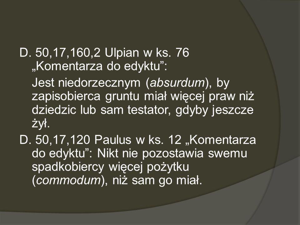 D. 50,17,160,2 Ulpian w ks. 76 Komentarza do edyktu: Jest niedorzecznym (absurdum), by zapisobierca gruntu miał więcej praw niż dziedzic lub sam testa