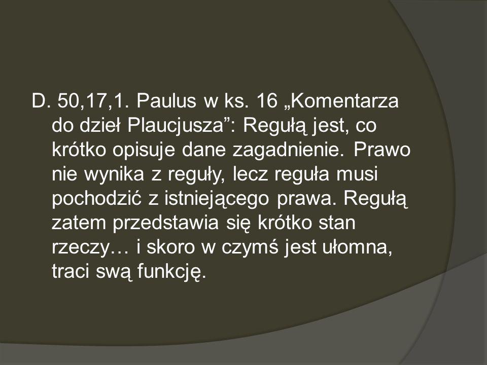 D. 50,17,1. Paulus w ks. 16 Komentarza do dzieł Plaucjusza: Regułą jest, co krótko opisuje dane zagadnienie. Prawo nie wynika z reguły, lecz reguła mu