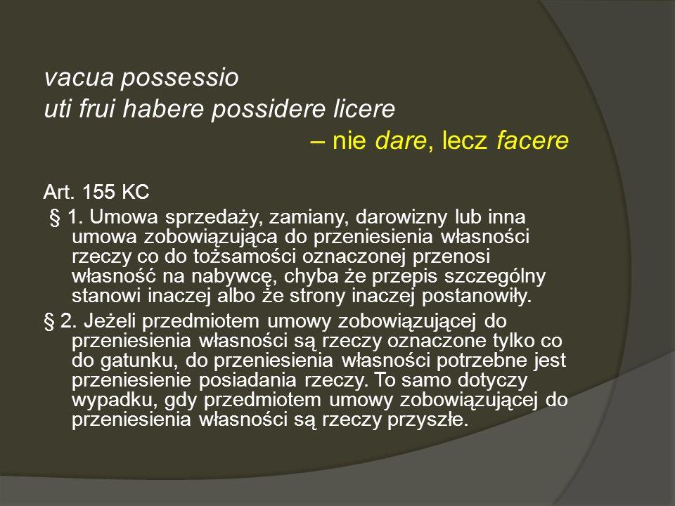 vacua possessio uti frui habere possidere licere – nie dare, lecz facere Art. 155 KC § 1. Umowa sprzedaży, zamiany, darowizny lub inna umowa zobowiązu