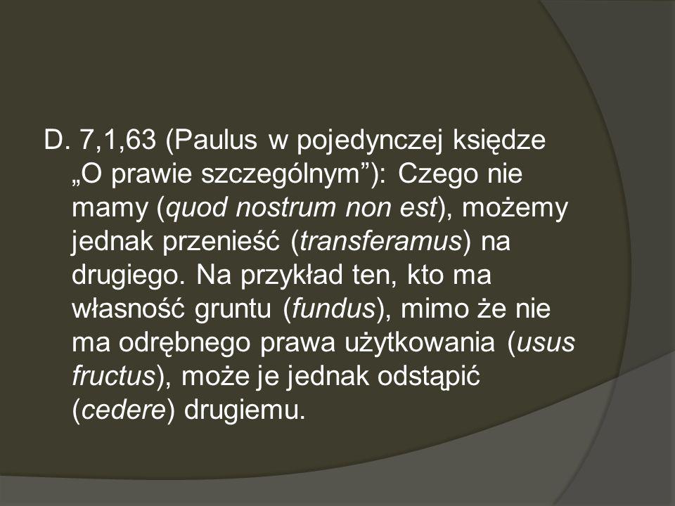 D. 7,1,63 (Paulus w pojedynczej księdze O prawie szczególnym): Czego nie mamy (quod nostrum non est), możemy jednak przenieść (transferamus) na drugie