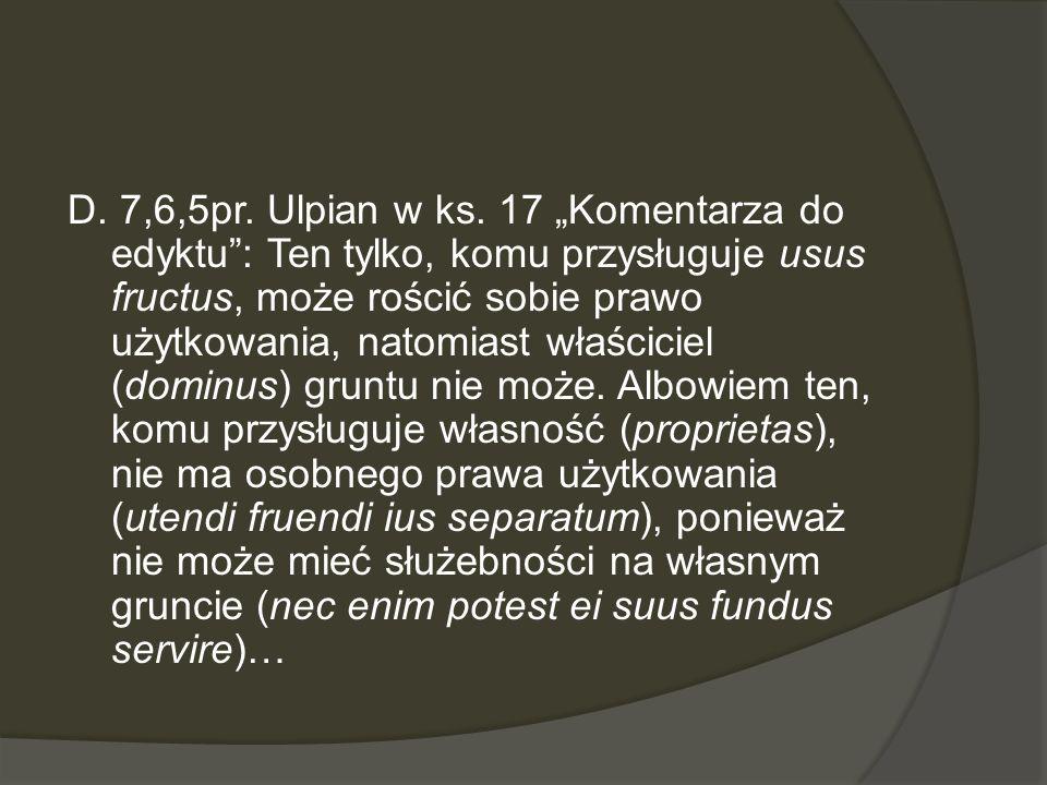 D. 7,6,5pr. Ulpian w ks. 17 Komentarza do edyktu: Ten tylko, komu przysługuje usus fructus, może rościć sobie prawo użytkowania, natomiast właściciel
