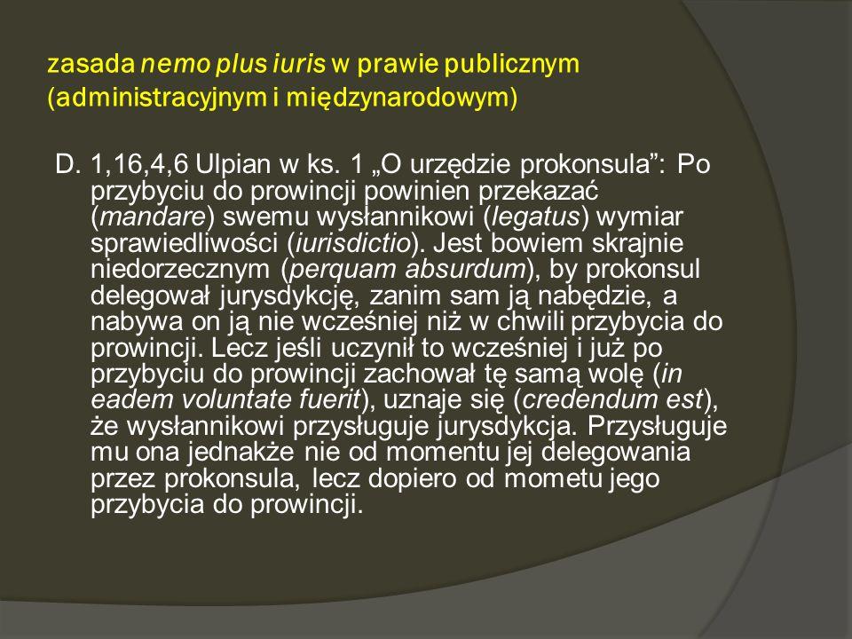 zasada nemo plus iuris w prawie publicznym (administracyjnym i międzynarodowym) D. 1,16,4,6 Ulpian w ks. 1 O urzędzie prokonsula: Po przybyciu do prow