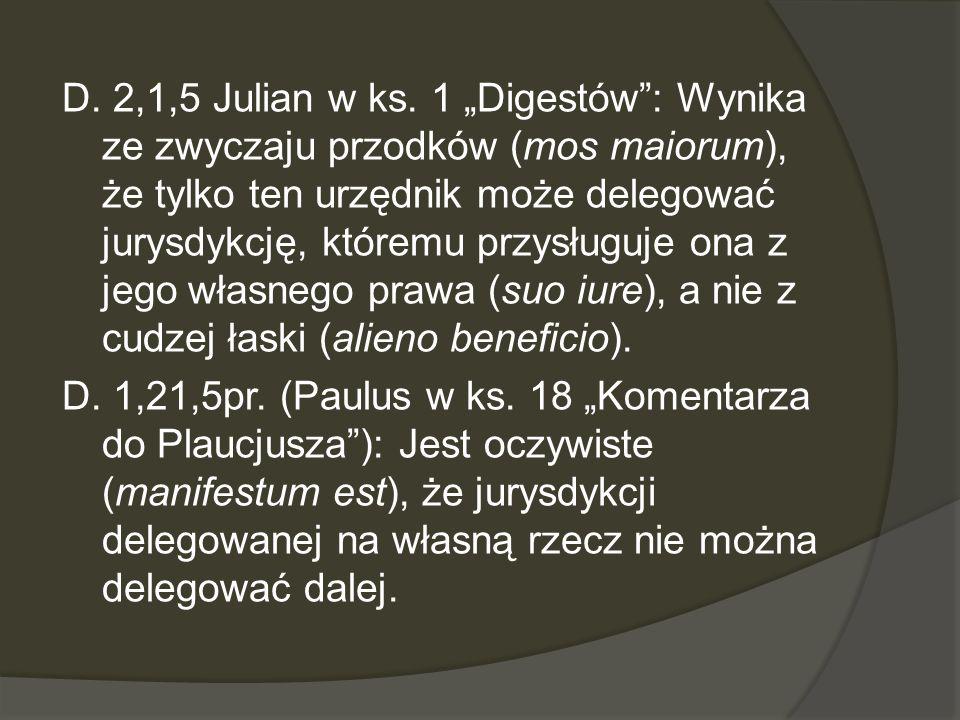 D. 2,1,5 Julian w ks. 1 Digestów: Wynika ze zwyczaju przodków (mos maiorum), że tylko ten urzędnik może delegować jurysdykcję, któremu przysługuje ona